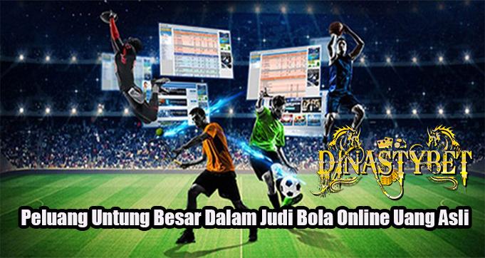 Peluang Untung Besar Dalam Judi Bola Online Uang Asli